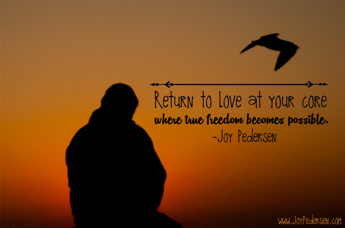 Return to love at your core where true freedom becomes possible. #JoyPedersen #love #freedom #possibility #infinity #free