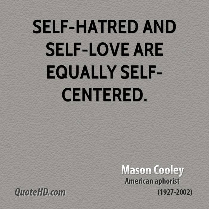 Self-hatred and self-love are equally self-centered.
