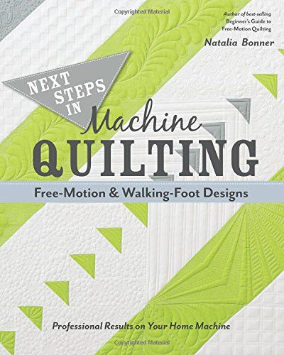 Next Steps in Machine QuiltingFree-Motion & Walking-Foot Designs: Professional Results on Your Home Machine by Natalia Bonner