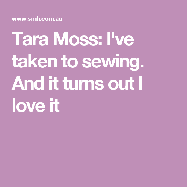 Tara Moss: I've taken to sewing. And it turns out I love it