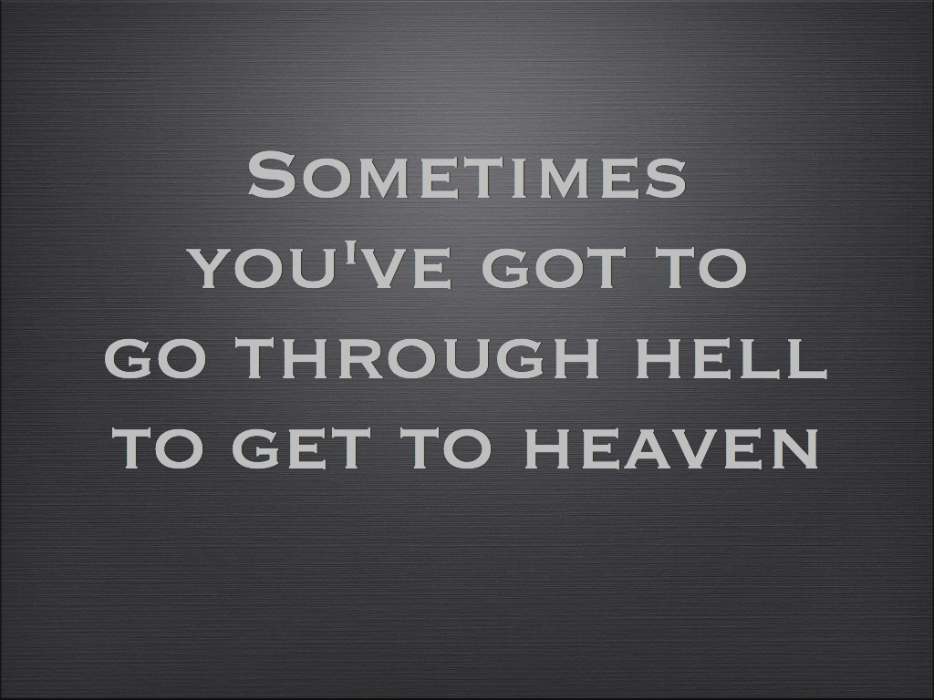 """""""Sometimes You've Got To Go Through Hell To Get To Heaven"""