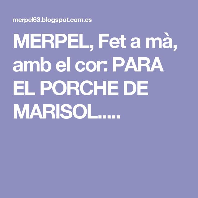 MERPEL, Fet a mà, amb el cor: PARA EL PORCHE DE MARISOL.....