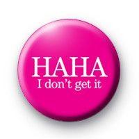 Ha Ha I Dont Get It Badge  Button Badges £0.85