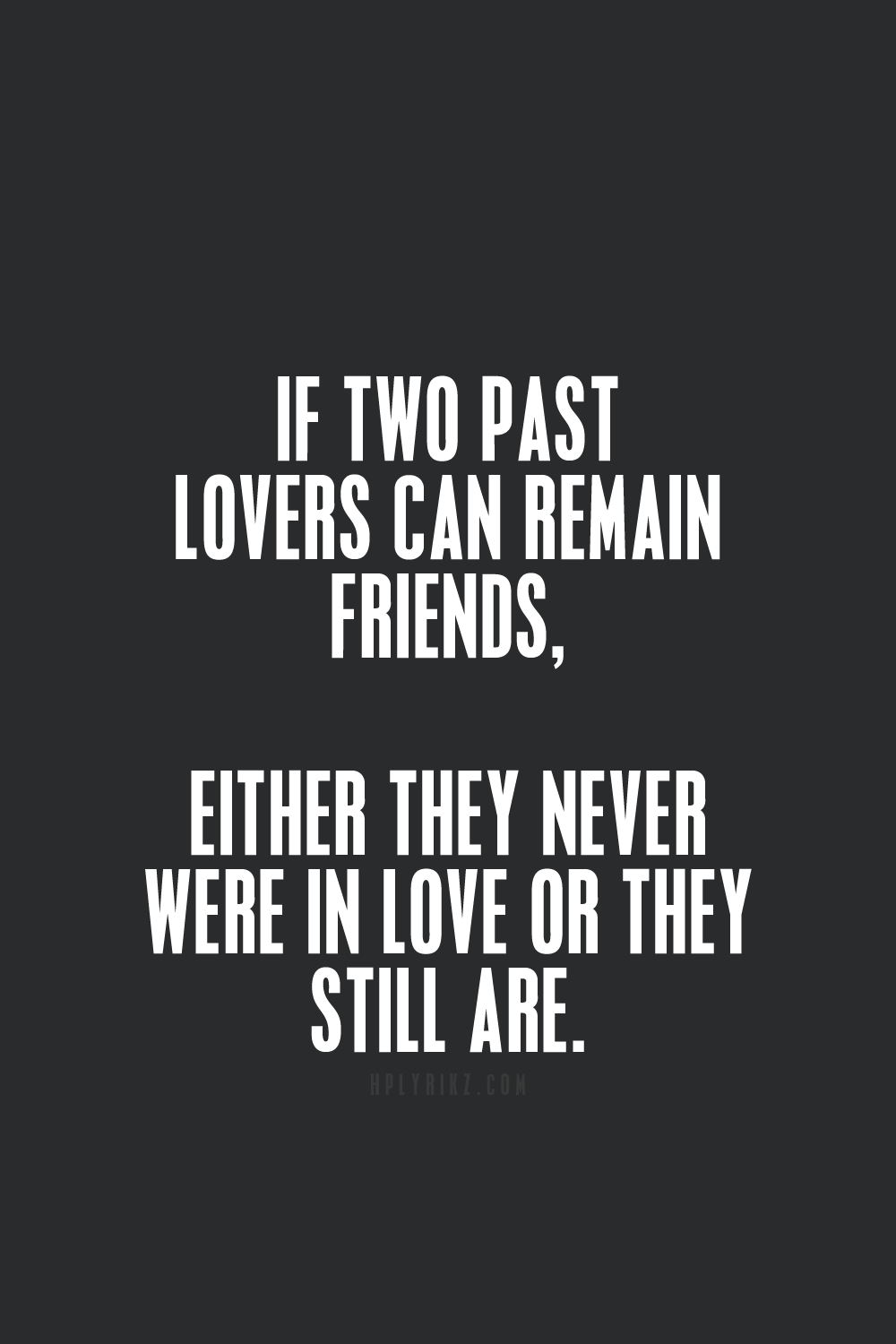 If two past lovers can remain friends either they never were in love or they still are Weslee Mykel me & you remained best friends because we are still