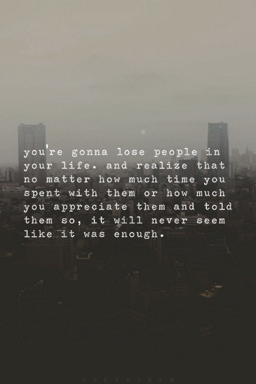 you're gonna lose people in your life and ...