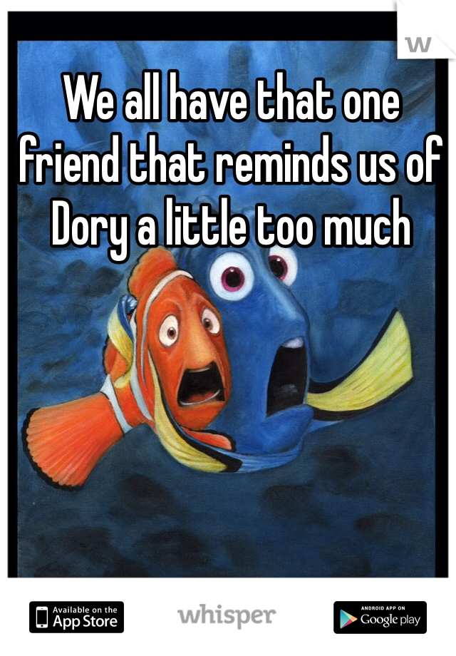 We All Have That One Friend That Reminds Us Of Dory A Little Too