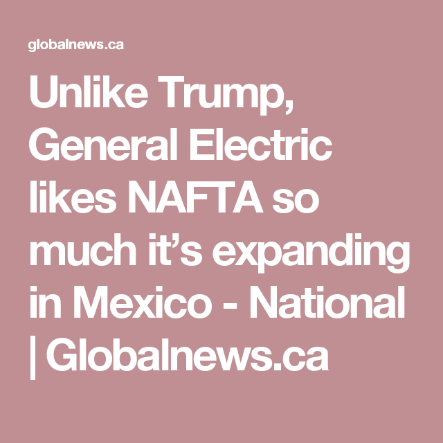Unlike Trump, General Electric likes NAFTA so much it's expanding in Mexico - National | Globalnews.ca