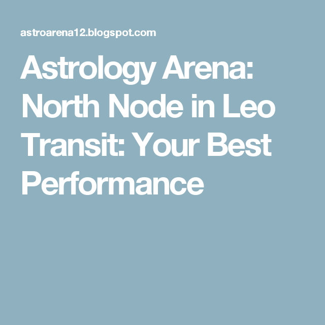 Astrology Arena North Node In Leo Transit Your Best Performance