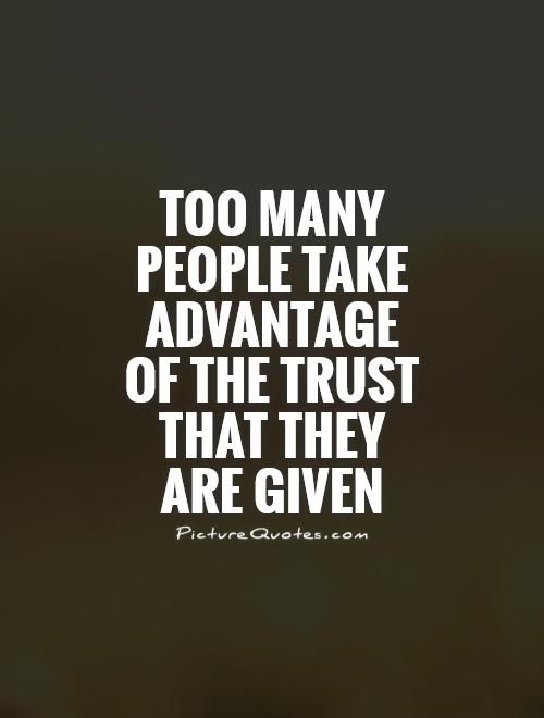 Too Many People Take Advantage Of The Trust That They Are Given