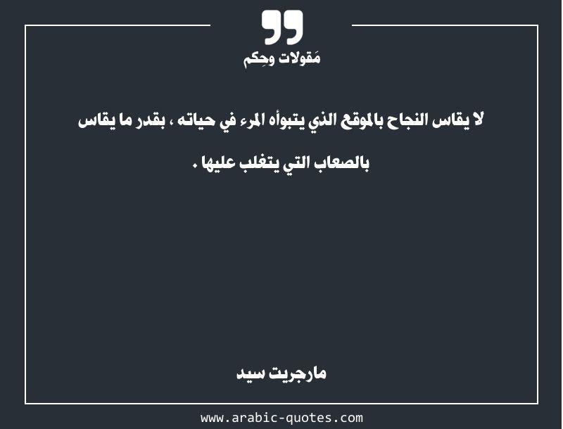 لا يقاس النجاح بالموقع الذي يتبوأه المرء في حياته بقدر ما يقاس بالصعاب التي يتغلب عليها Arabic Quotes Quote Quoteoftheday Arabic Quotes Words Quotes