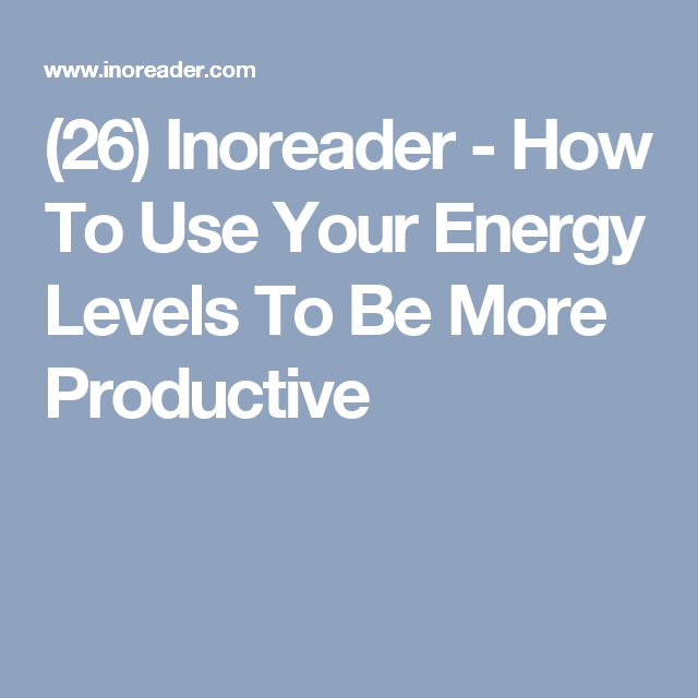(26) Inoreader - How To Use Your Energy Levels To Be More Productive