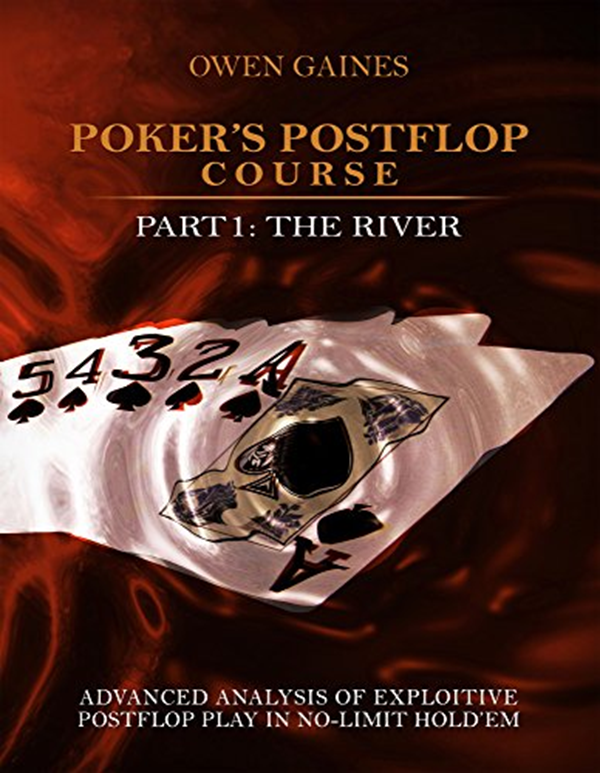 Poker S Postflop Course Part 1 Advanced Analysis Of Exploitive Postflop Play In No Limit Hold Em The River By Owen Gaines Amazon Com Services Llc Poker Analysis Charts And Graphs