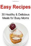 Easy Recipes: 30 Healthy & Delicious Meals for Busy Moms: Easy Recipes, Easy Recipes Book, Healthy Easy Recipes, Easy Recipes for Mom, Quick Easy Recipes - http://trolleytrends.com/health-fitness/easy-recipes-30-healthy-delicious-meals-for-busy-moms-easy-recipes-easy-recipes-book-healthy-easy-recipes-easy-recipes-for-mom-quick-easy-recipes-2