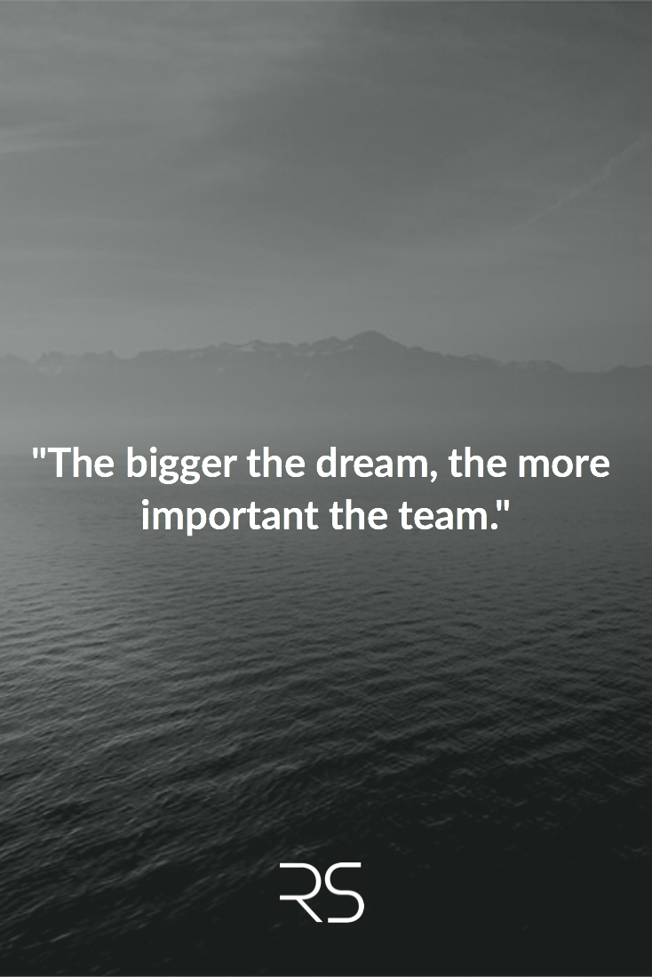 """""""The Bigger The Dream, The More Important The Team"""