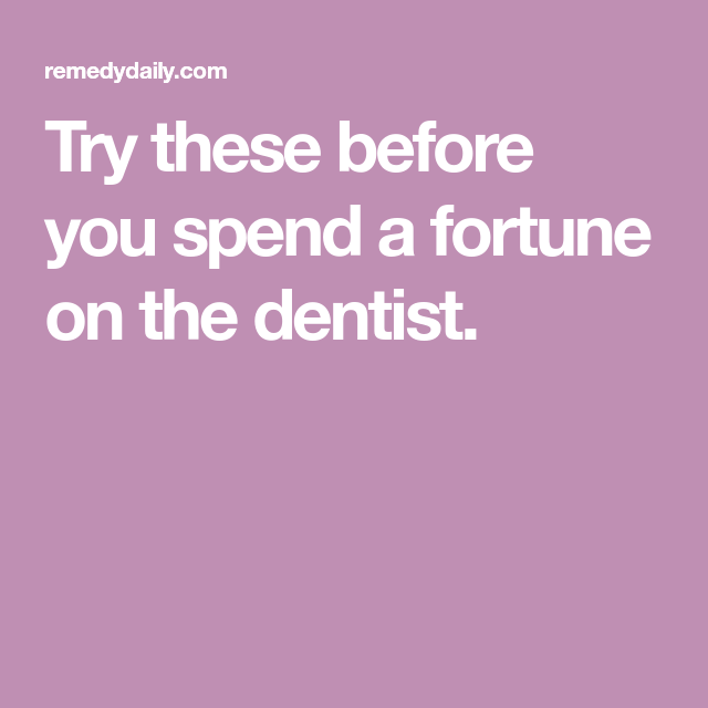No Need To Spend A Fortune On These: Try These Before You Spend A Fortune On The Dentist
