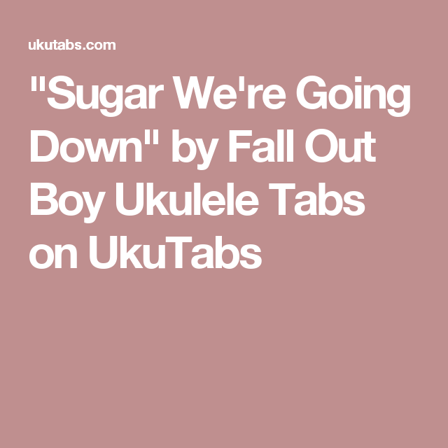 Sugar Were Going Down By Fall Out Boy Ukulele Tabs On Ukutabs