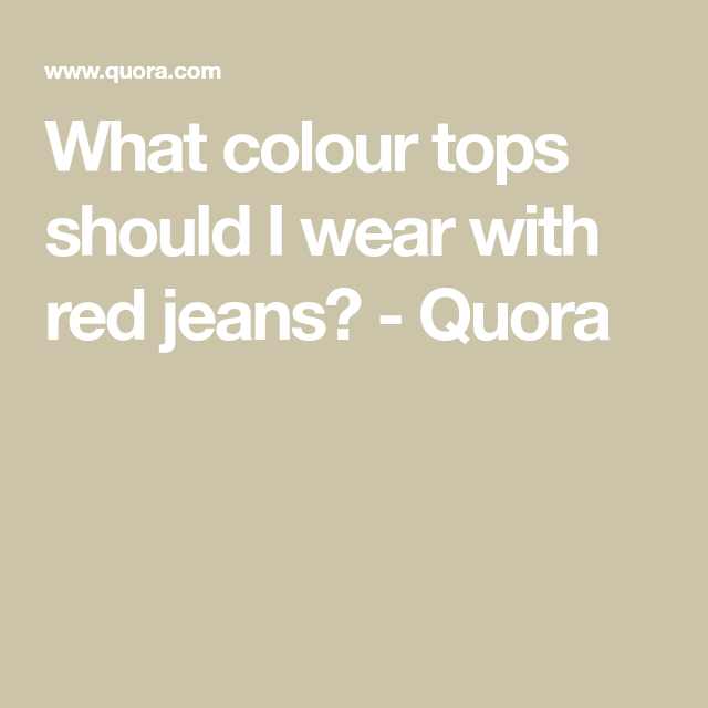 98471b110140 What colour tops should I wear with red jeans? - Quora | Fashion in ...