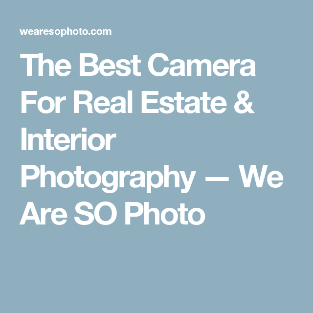 The Best Camera For Real Estate U0026 Interior Photography U2014 We Are SO Photo