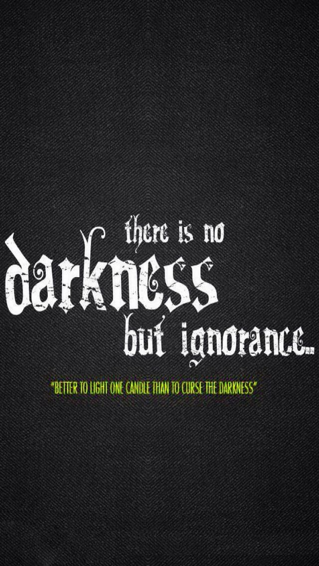 There Is No Darkness But Ignorance Better To Light One Candle Than