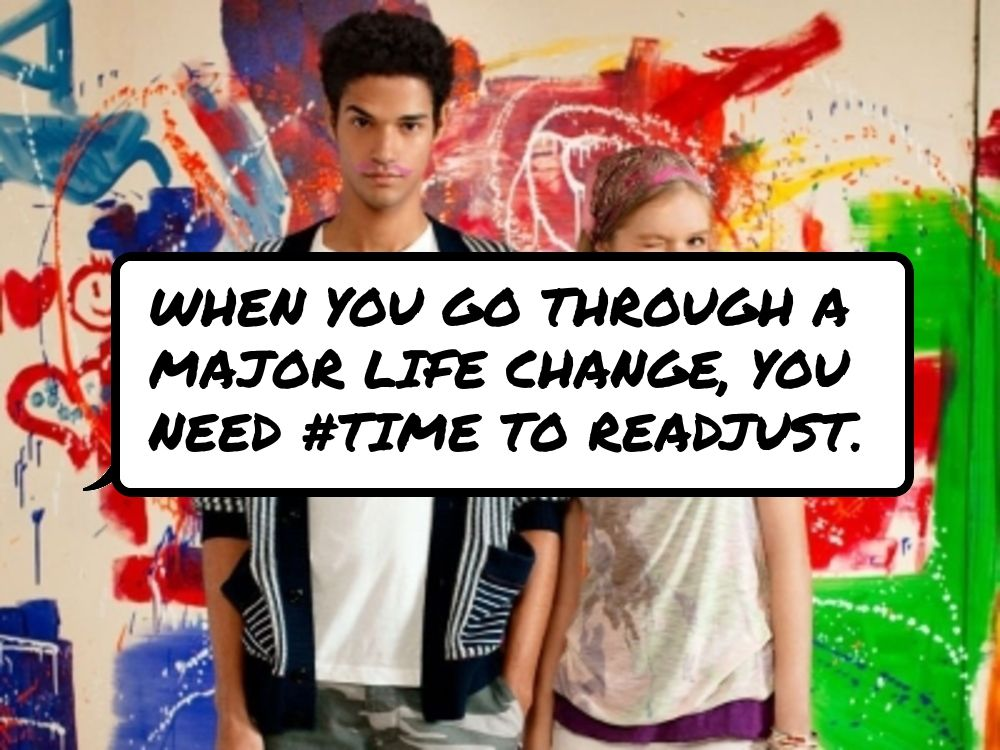 When you go #through a major life change, you need #time to readjust.