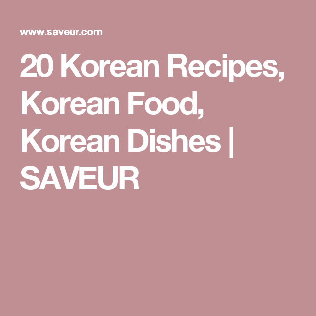 20 Korean Recipes, Korean Food, Korean Dishes | SAVEUR