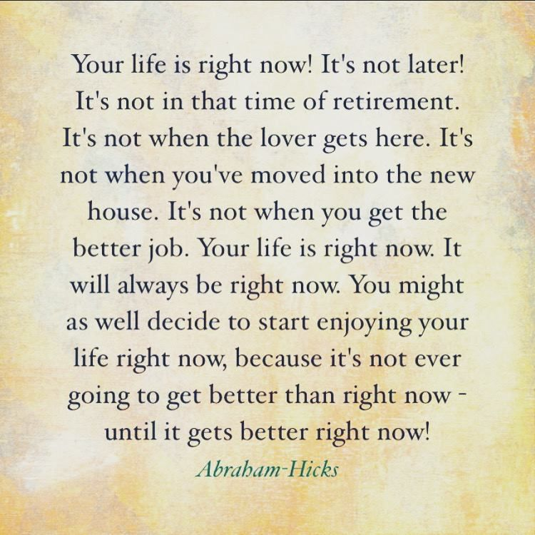 """Your life is right now! It's not later! It's not in that time of retirement. It's not when the lover gets here. It's not when you've moved into the new house. It's not when you get the better job. Your life is right now. It will always be right now. You might as well decide to start enjoying your life right now, because it's not ever going to get better than right now – until it gets better right now!"" ~ Abraham-Hicks"