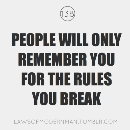 People will only remember you for the rules you break.