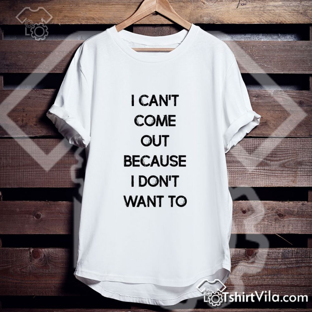 I Can't Come Out Tshirt - Tshirt Adult Unisex Size S-3XL