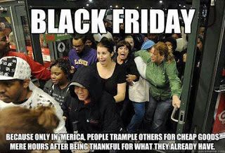 Black Friday because only in America, people trample others for goods mere hours after thanksgiving.