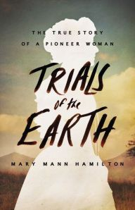 Trials Of The Earth The True Story Of A Pioneer Woman By Mary Mann Hamilton Hardcover True Stories Biography Books Earth Book