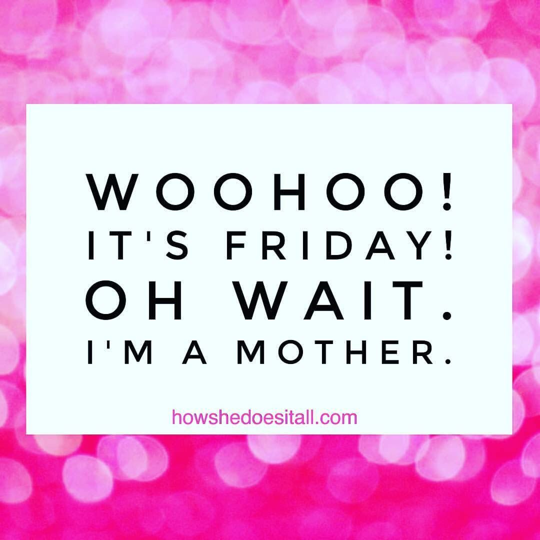 Woohoo It S Friday Oh Wait I M A Mother All Quotes Mother Quotes