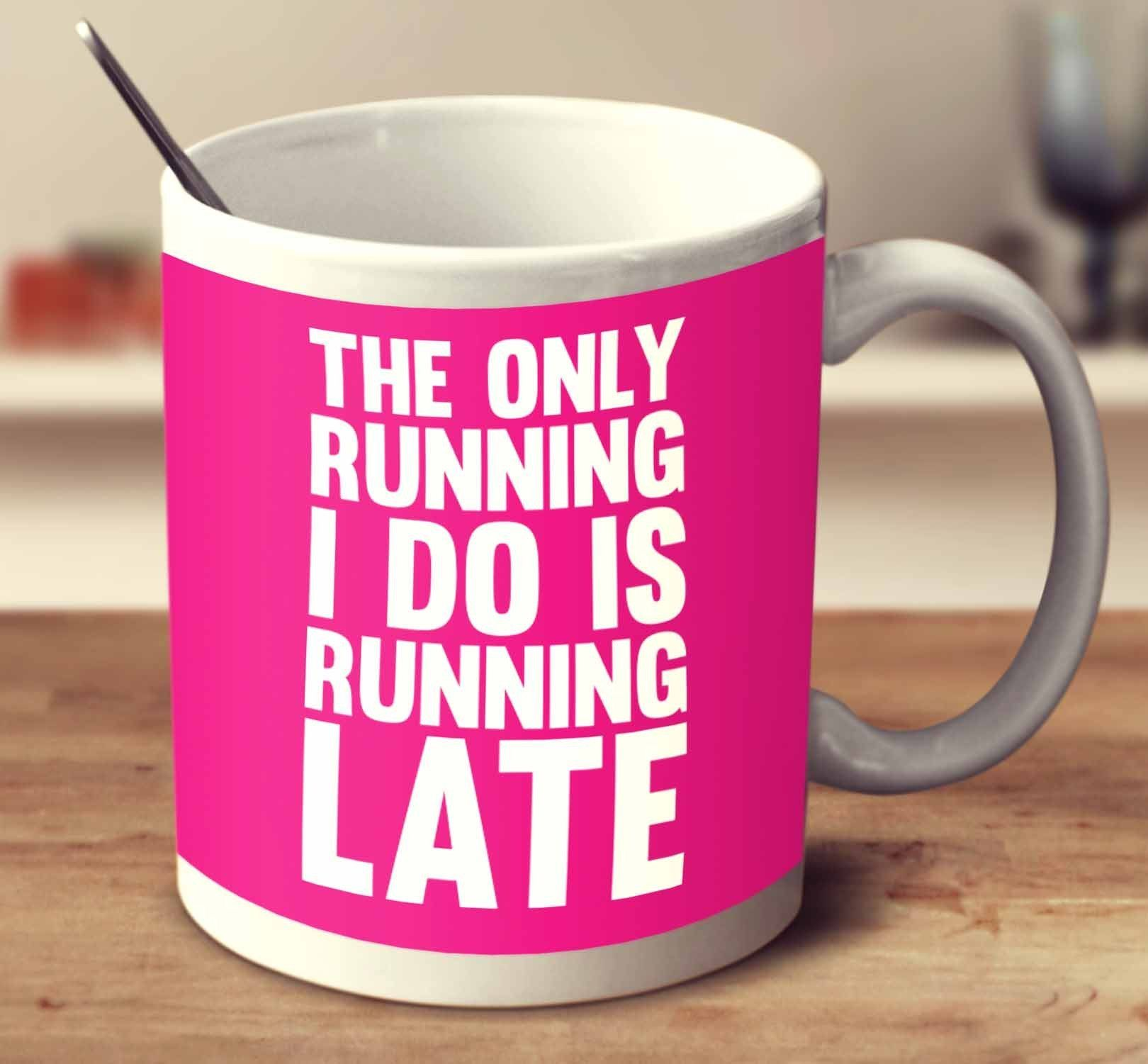 The Only Running I Do Is Running Late Cant keep calm
