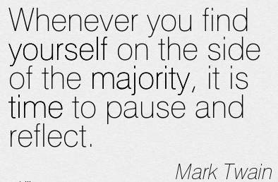 Whenever you find yourself on the side of the majority, it is time to pause and reflect. Marc Twain
