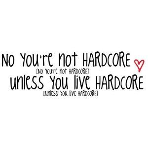 Hardcore unless you hardcore live re You not