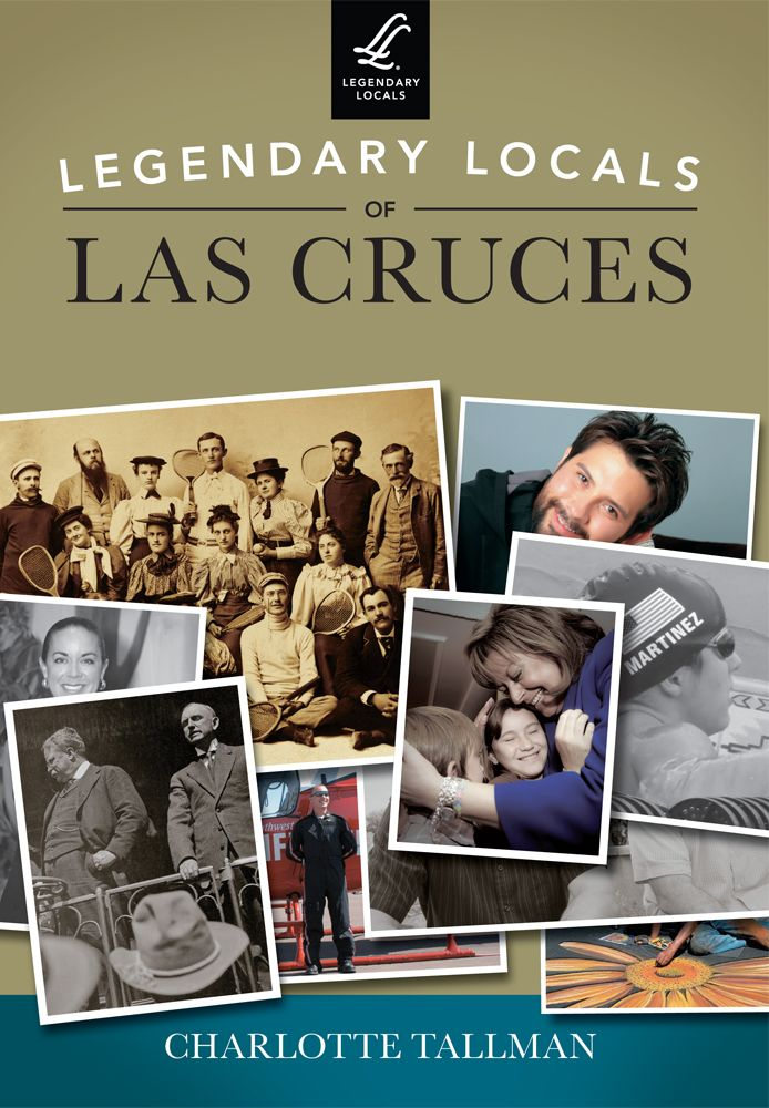 Legendary Locals of Las Cruces  By Charlotte Tallman  http://www.arcadiapublishing.com/9781467101332/Legendary-Locals-of-Las-Cruces