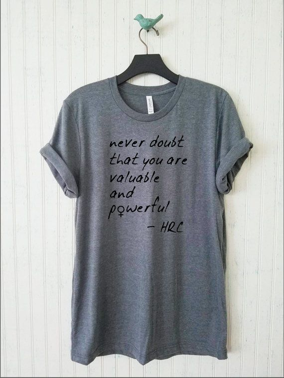 0f72049fe1 Never Doubt That You Are Valuable And Powerful Unisex Shirt, Hillary  Feminist Tshirt, Men's Women's Feminism Shirt Campaign 2016 Shirt
