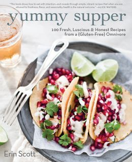 Yummy Supper: 100 Fresh Luscious & Honest Recipes from a Gluten-Free Omnivore