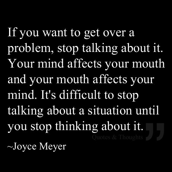 If You Want To Get Over A Problem Stop Talking About It Your Mind Affects Your Mouth And Your Mouth Affects Your Mind Quotes Joyce Meyer Quotes Life Quotes