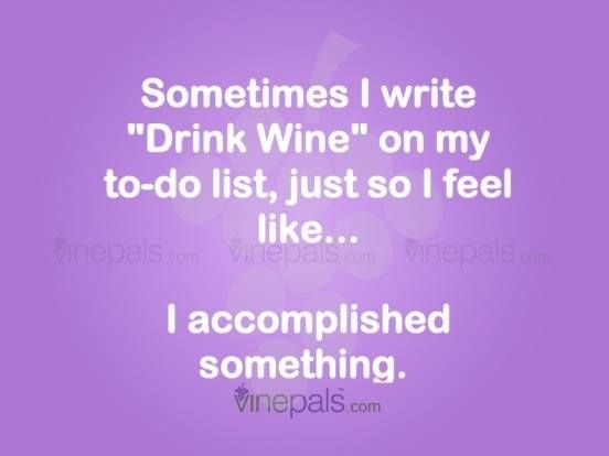 Sometimes I Write Drink Wine On My To Do List Just So I Feel Like I Accomplished Something Funny Wine Humor Quotes Wine Quotes Funny Wine Quotes Wine Humor