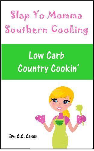 Low Carb Southern Country Cooking Recipes (Slap Yo Momma Southern Cooking) by C.C. Cason, http://www.amazon.com/gp/product/B0077DWHQI/ref=cm_sw_r_pi_alp_8R0Jpb0KSZ9KH