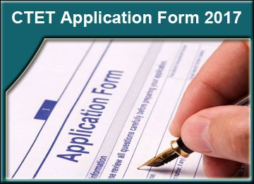 CTET 2017 Application Form, Notification, Important Dates, Eligibility Criteria, CTET Application Form , Applicant Apply CTET Application Form 2017