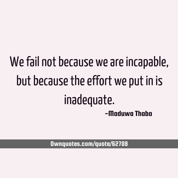 We fail not because we are incapable, but because the effort we put in is inadequate.