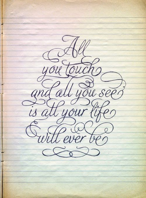 All you touch and all you see is all your life will ever be.
