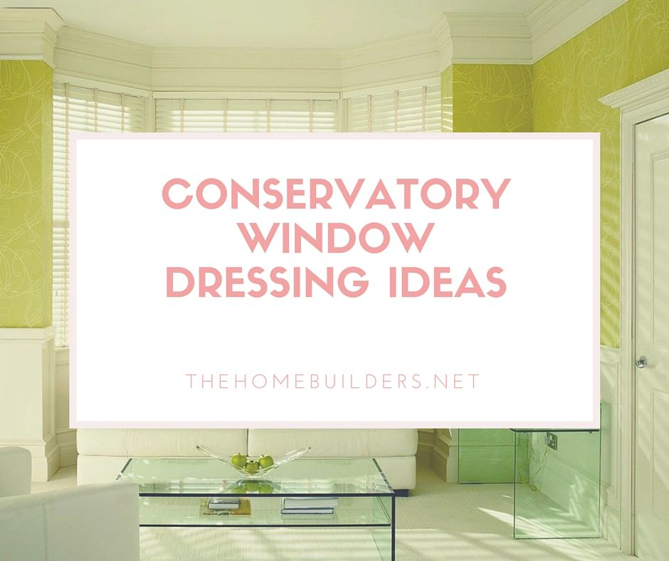 Conservatory Window Dressing Ideas - The Home Builders