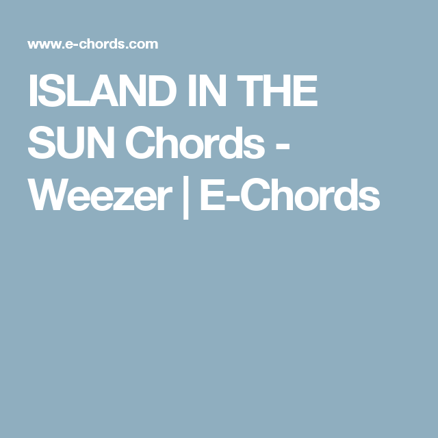 ISLAND IN THE SUN Chords - Weezer | E-Chords | Guitar chords ...