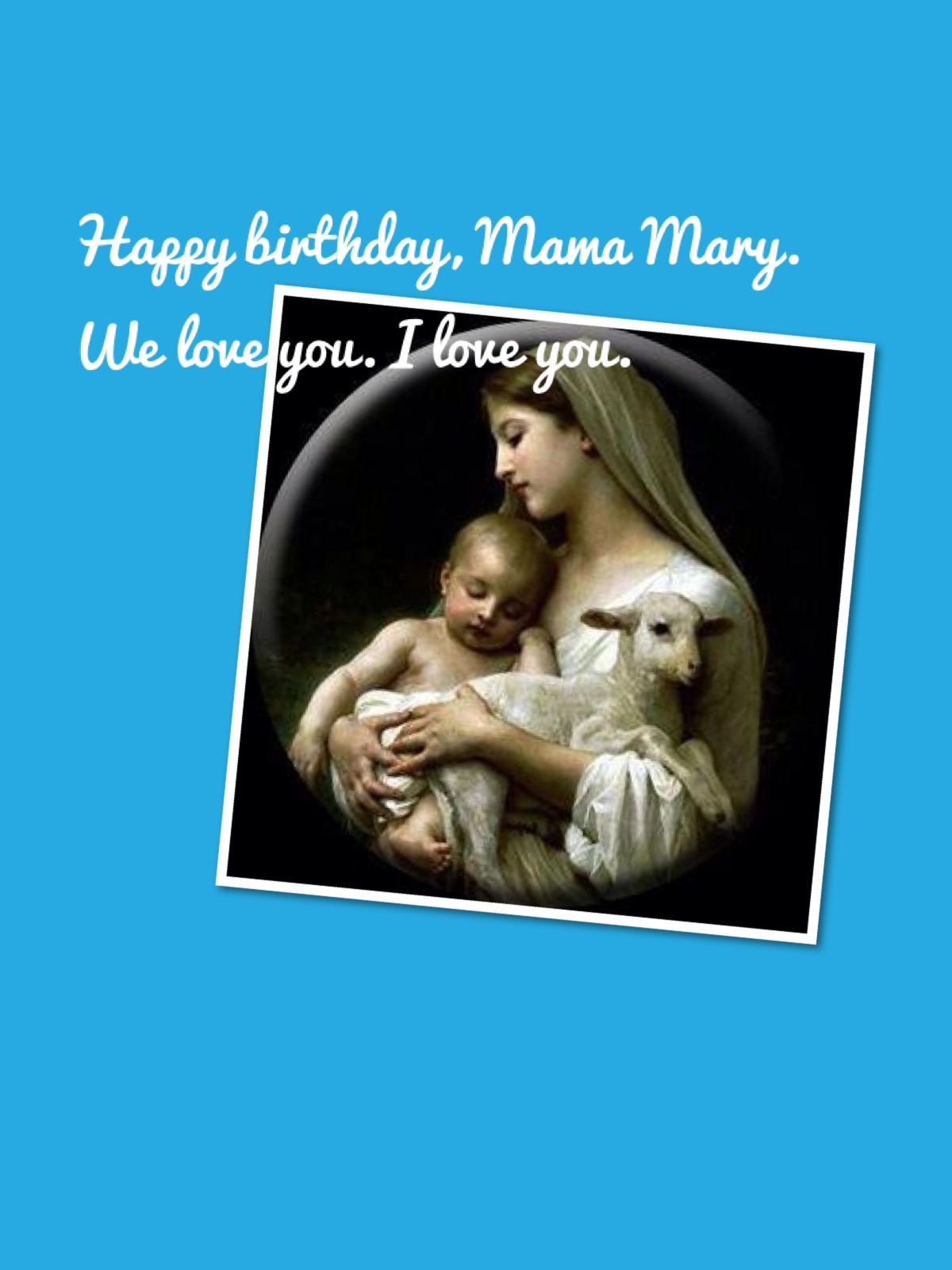 Happy Birthday, Mama Mary. We love you, i love you. Mama