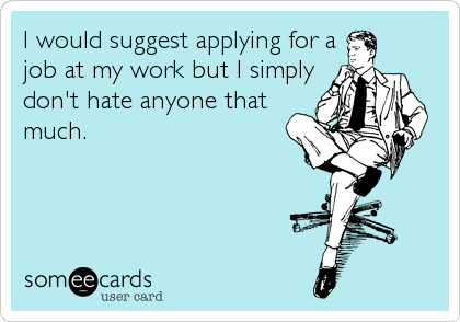 Funny Workplace Ecard I Would Suggest Applying For A Job At My Work