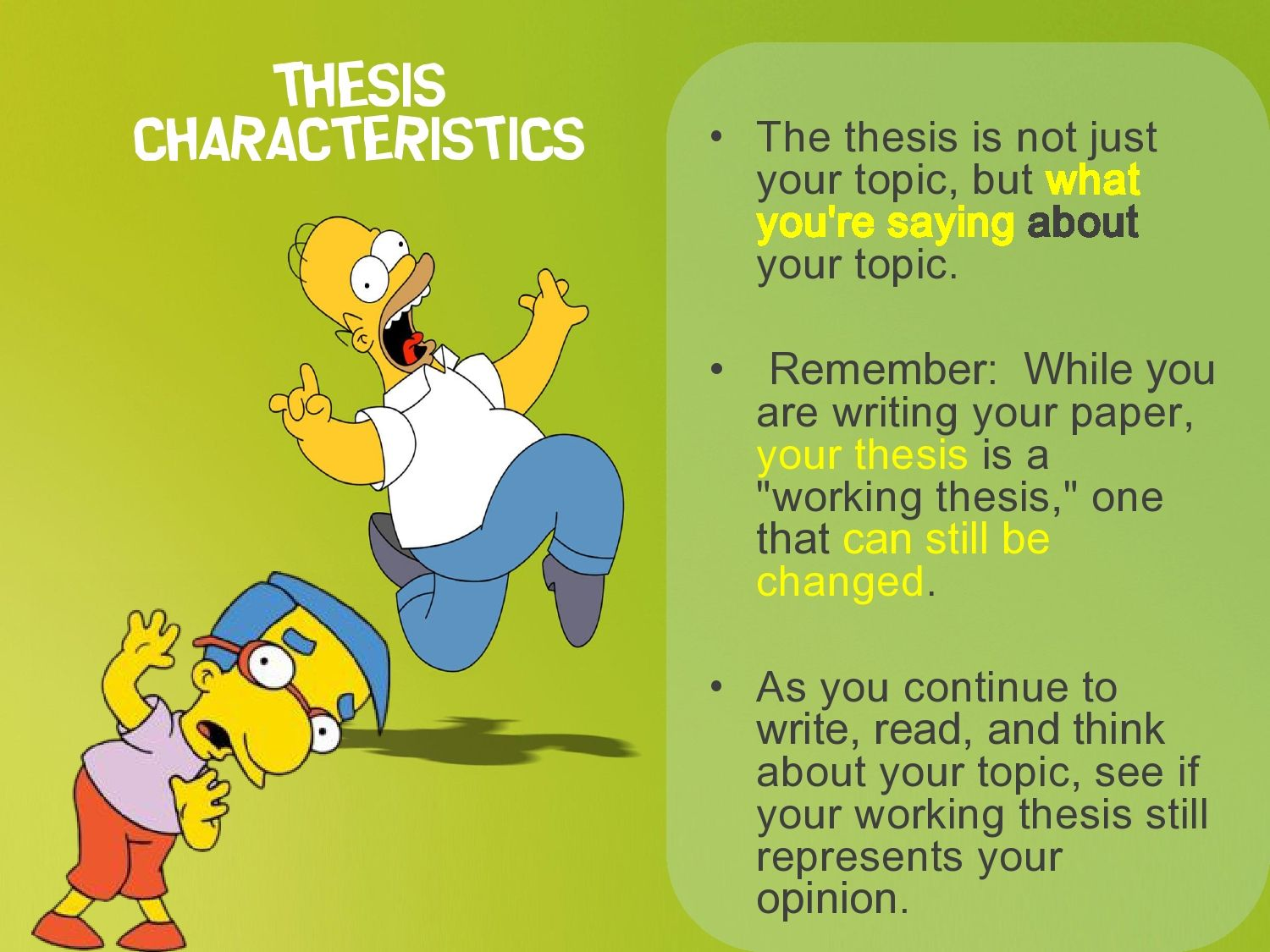 what do you need in a thesis statement Tips for writing your thesis statement 1 determine what kind of paper you are writing: an analytical paper breaks down an issue or an idea into its component parts, evaluates the issue or idea, and presents this breakdown and evaluation to the audience.