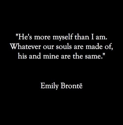 """""""He's more myself than I am. Whatever our souls are made of, his and mine are the same."""" -Emily Bronte"""