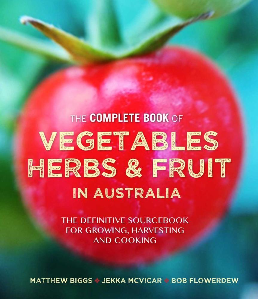 The Complete Book of Vegetables, Herbs and Fruit in Australia - Matthew Biggs